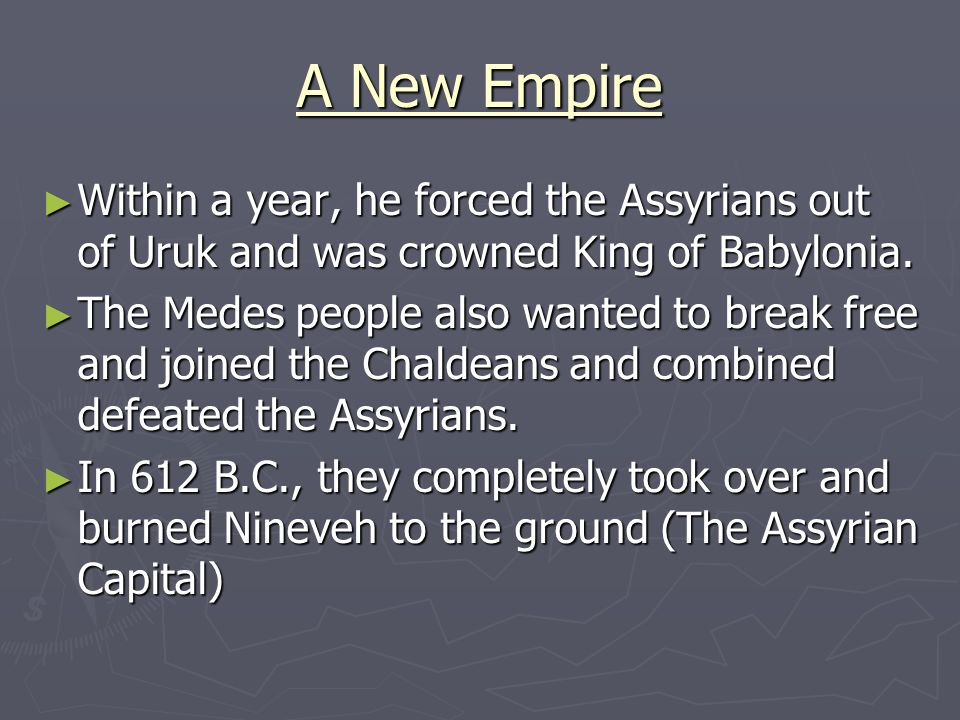A New Empire Within a year, he forced the Assyrians out of Uruk and was crowned King of Babylonia.