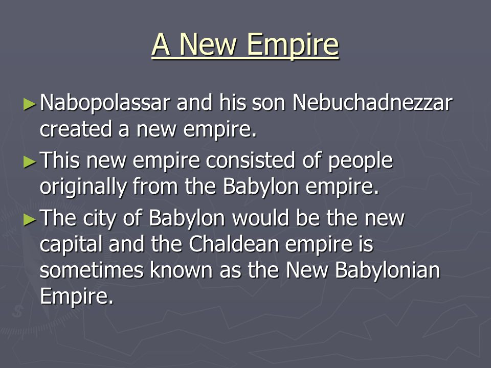 A New Empire Nabopolassar and his son Nebuchadnezzar created a new empire. This new empire consisted of people originally from the Babylon empire.