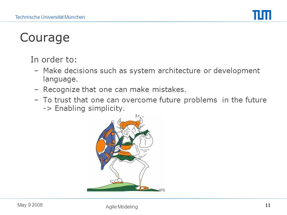 Courage In order to: Make decisions such as system architecture or development language. Recognize that one can make mistakes.