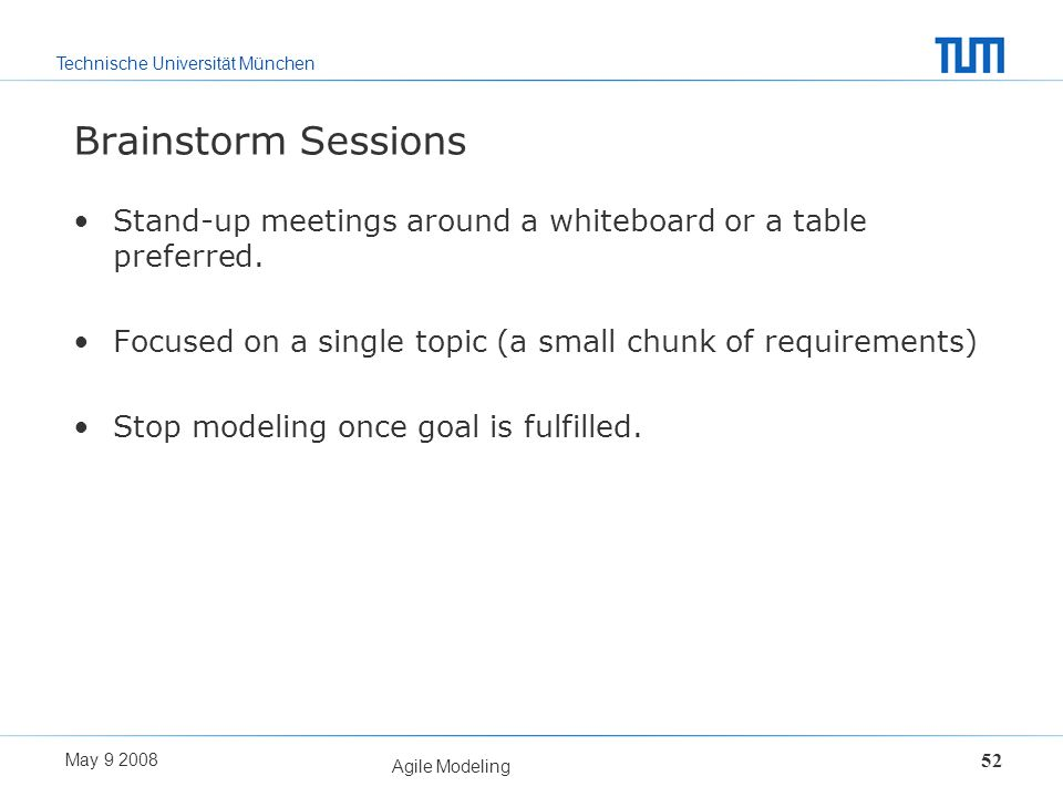 Brainstorm Sessions Stand-up meetings around a whiteboard or a table preferred. Focused on a single topic (a small chunk of requirements)