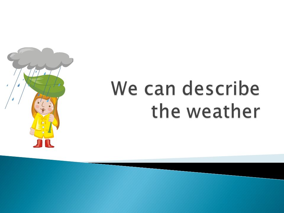 We can describe the weather