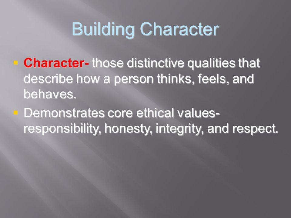 Building Character Character- those distinctive qualities that describe how a person thinks, feels, and behaves.
