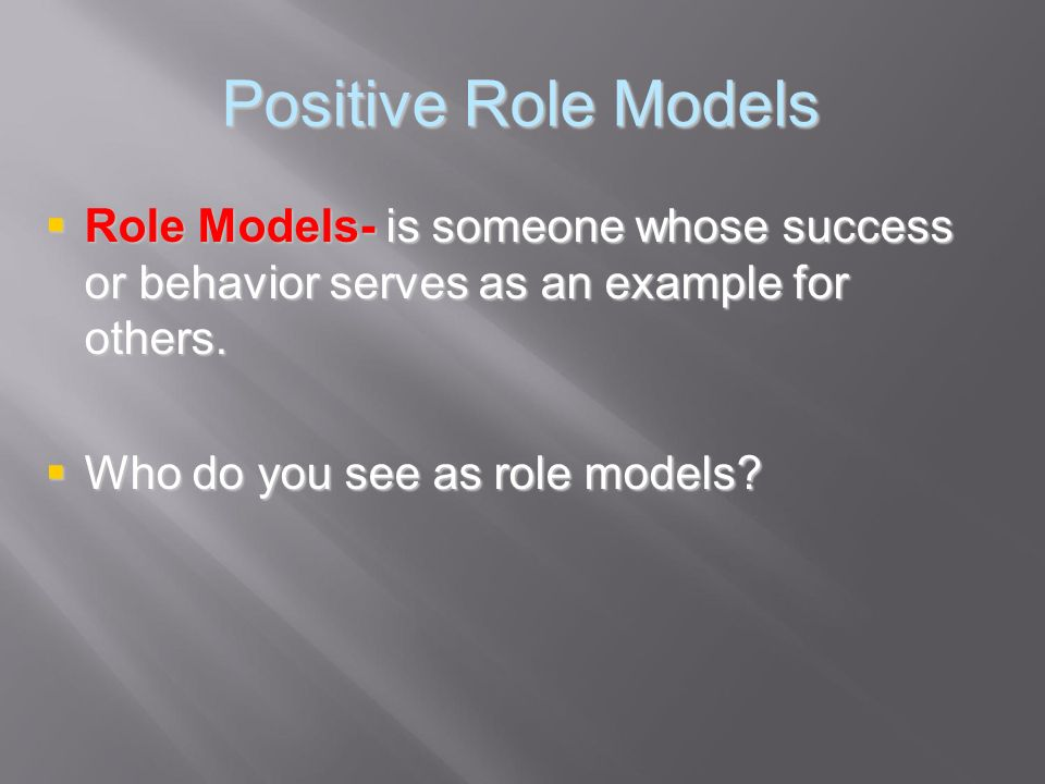 Positive Role Models Role Models- is someone whose success or behavior serves as an example for others.