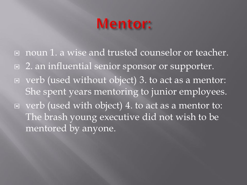 Mentor: noun 1. a wise and trusted counselor or teacher.