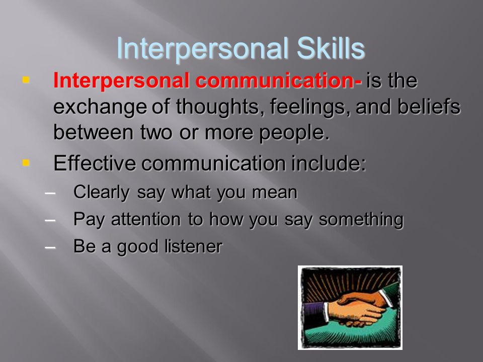 Interpersonal Skills Interpersonal communication- is the exchange of thoughts, feelings, and beliefs between two or more people.