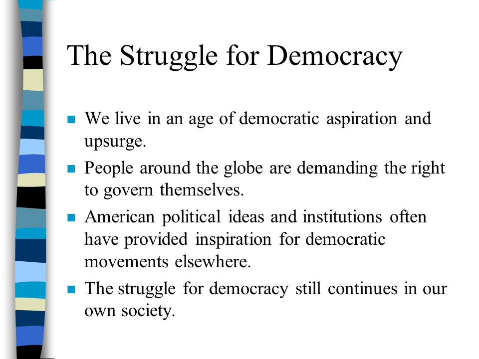 the struggle for democracy in the united states American democracy today remains a living, breathing idea, a work in progress indeed, the course of american history attests to the long and arduous struggle to right the wrongs and attempt to.