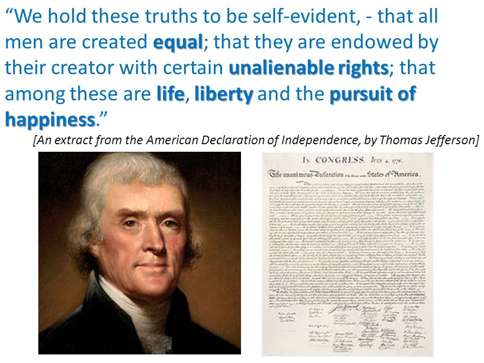 three unalienable rights of life liberty and the pursuit of happiness in the declaration of independ The united states declaration of independence was made by president jefferson gives the unalienable rights of life, liberty, and the pursuit of happiness.