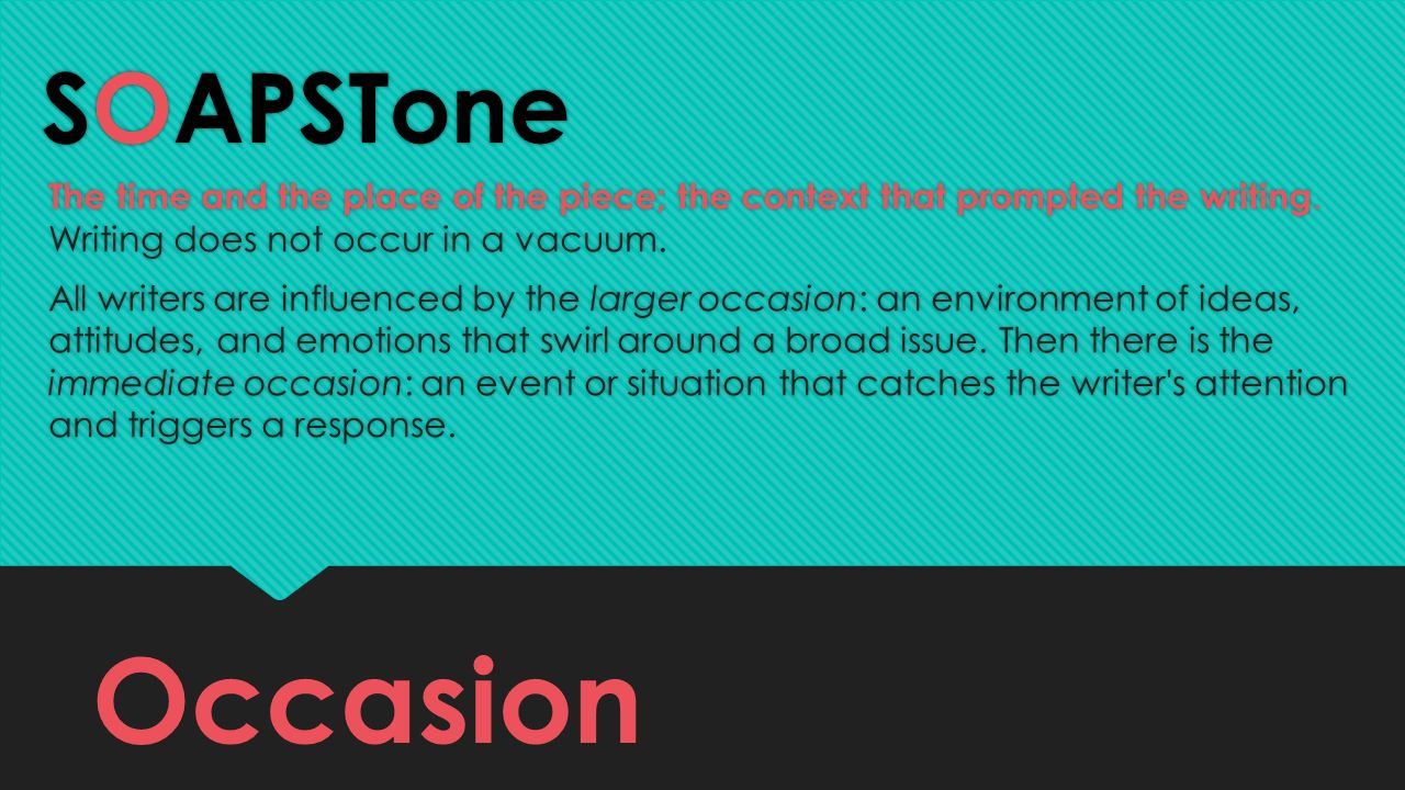 SOAPSTone The time and the place of the piece; the context that prompted the writing. Writing does not occur in a vacuum.