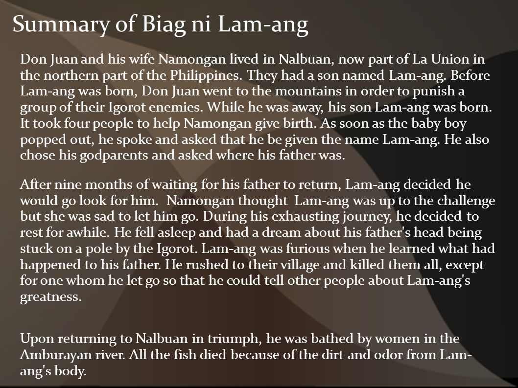 full story of biag ni lam ang Biag ni lam-ang (summary) biag ni lam-ang (life of lam-ang) is pre-hispanic epic poem of the ilocano people of the philippines the story was handed down orally for generations before it was written down around 1640 assumedly by a blind ilokano bard named pedro bucaneg.