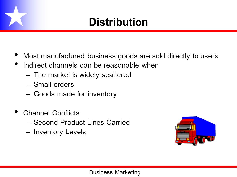 Distribution Most manufactured business goods are sold directly to users. Indirect channels can be reasonable when.
