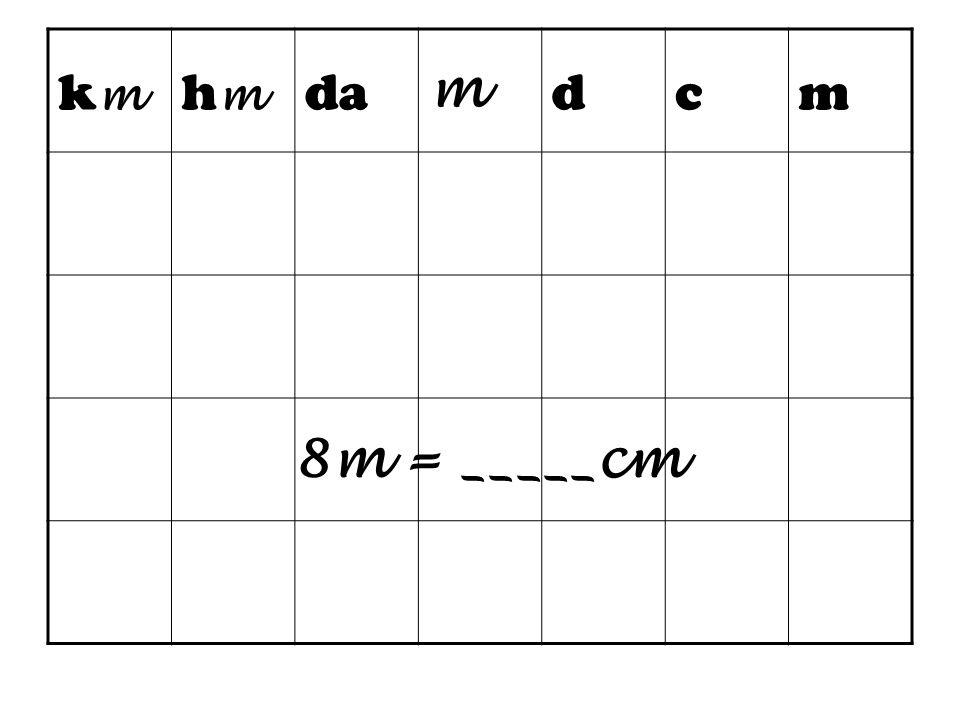 km hm da m d c 8m = _____cm