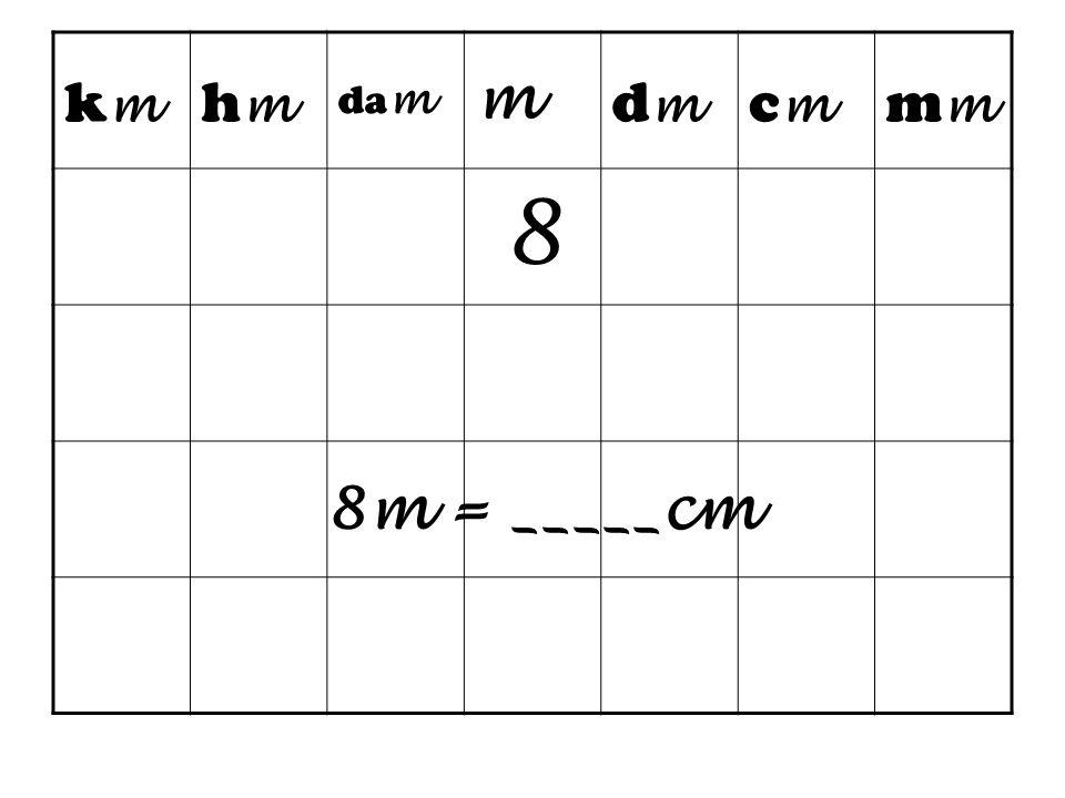 km hm dam m dm cm mm 8 8m = _____cm