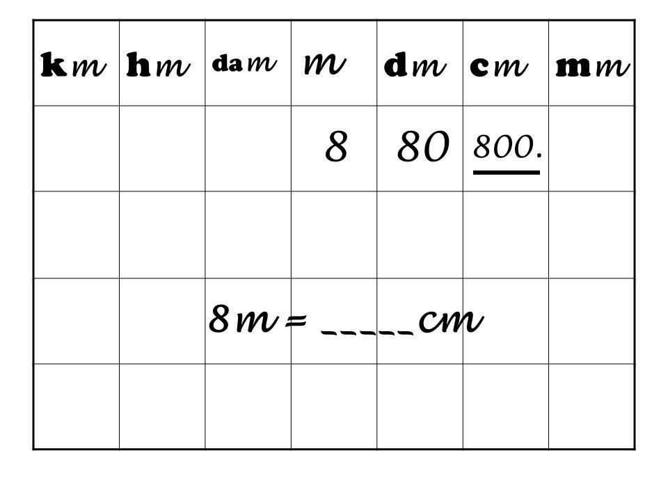 km hm dam m dm cm mm 8 80 800. 8m = _____cm