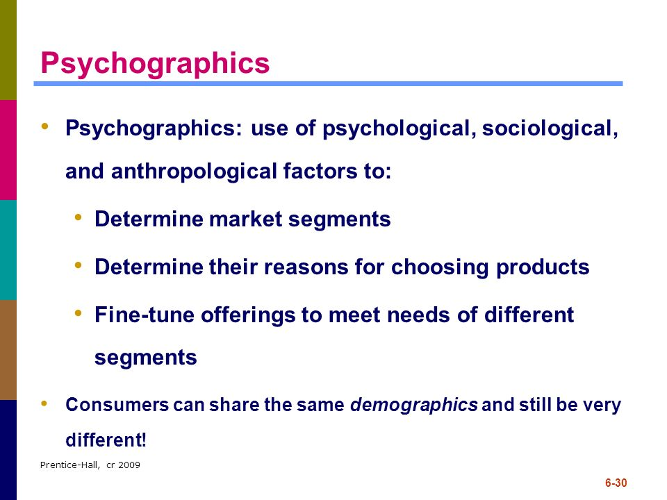 Psychographics Psychographics: use of psychological, sociological, and anthropological factors to: Determine market segments.