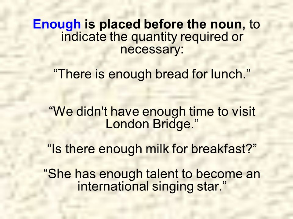 Enough is placed before the noun, to indicate the quantity required or necessary: There is enough bread for lunch. We didn t have enough time to visit London Bridge. Is there enough milk for breakfast She has enough talent to become an international singing star.