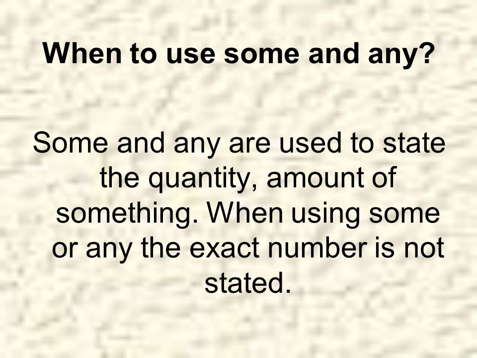 When to use some and any. Some and any are used to state the quantity, amount of something.