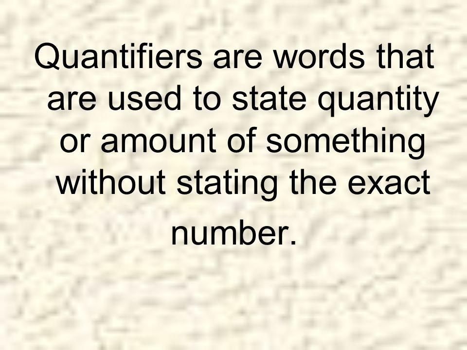 Quantifiers are words that are used to state quantity or amount of something without stating the exact