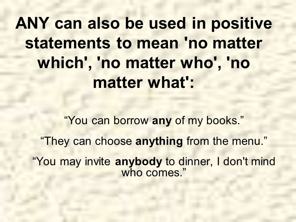 ANY can also be used in positive statements to mean no matter which , no matter who , no matter what :