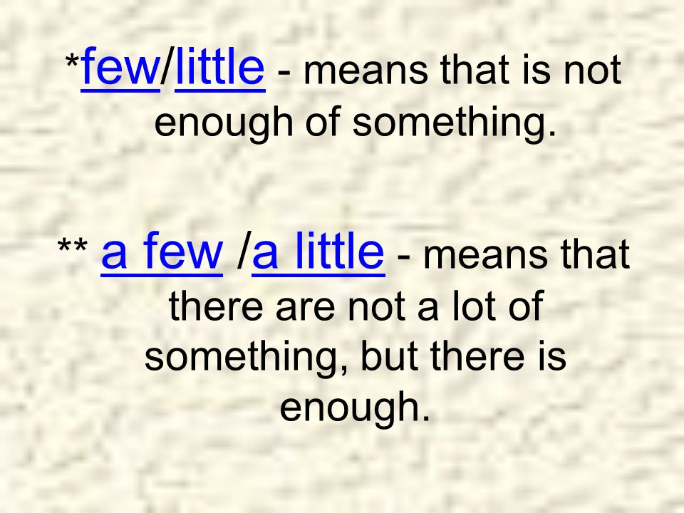 *few/little - means that is not enough of something.