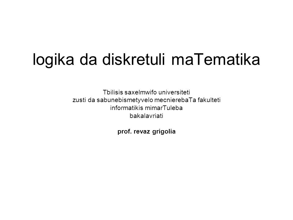 logika da diskretuli maTematika Tbilisis saxelmwifo universiteti zusti da sabunebismetyvelo mecnierebaTa fakulteti informatikis mimarTuleba bakalavriati prof.