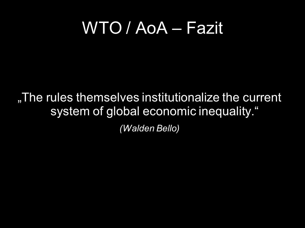 """WTO / AoA – Fazit """"The rules themselves institutionalize the current system of global economic inequality."""