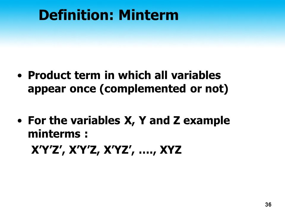 Definition: Minterm Product term in which all variables appear once (complemented or not) For the variables X, Y and Z example minterms :