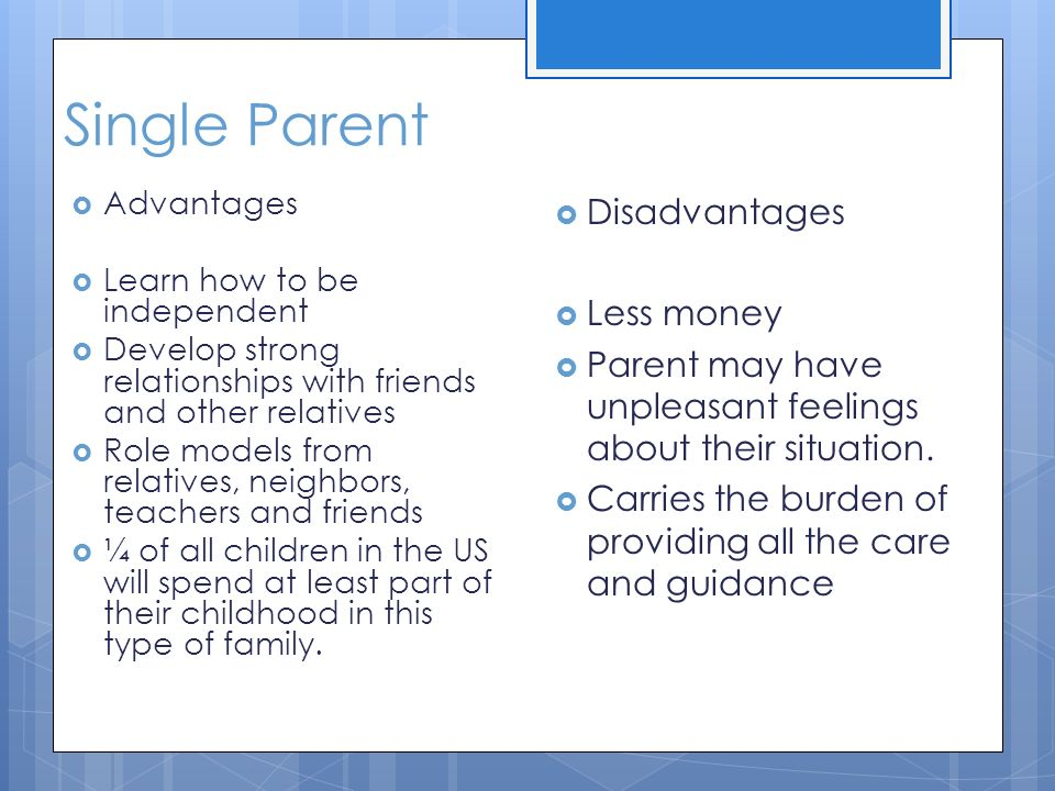 advantages and disadvantages of a single parent family Spending your teenage years in a single-parent family puts you at a larger of the educational disadvantage faced by students from single-parent families reiterating the importance of a mother's education in predicting.