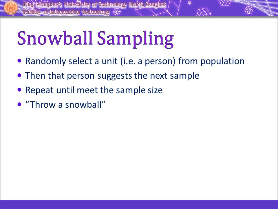 Snowball Sampling Randomly select a unit (i.e. a person) from population. Then that person suggests the next sample.