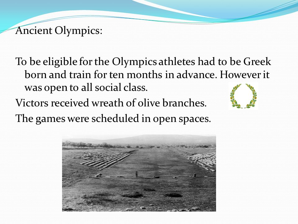 Ancient Olympics: To be eligible for the Olympics athletes had to be Greek born and train for ten months in advance.
