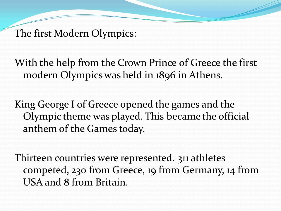 The first Modern Olympics: With the help from the Crown Prince of Greece the first modern Olympics was held in 1896 in Athens.