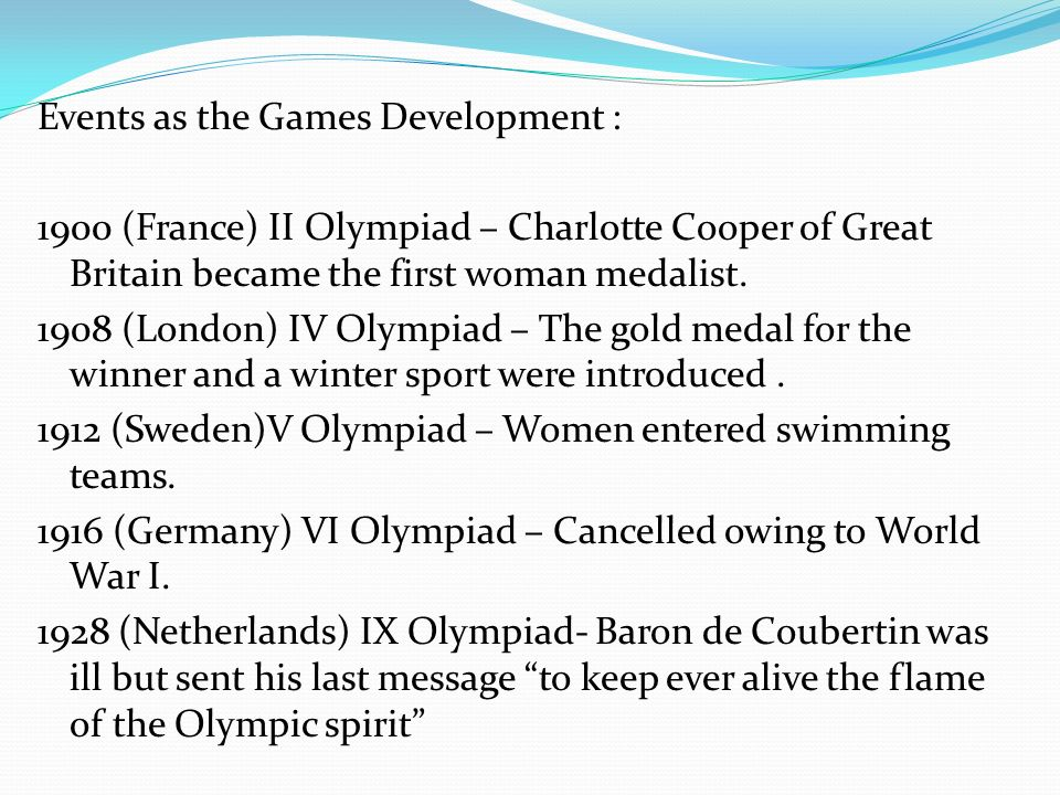 Events as the Games Development : 1900 (France) II Olympiad – Charlotte Cooper of Great Britain became the first woman medalist.