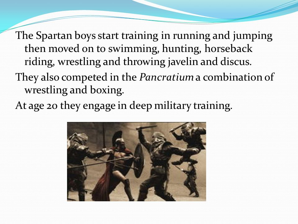 The Spartan boys start training in running and jumping then moved on to swimming, hunting, horseback riding, wrestling and throwing javelin and discus.