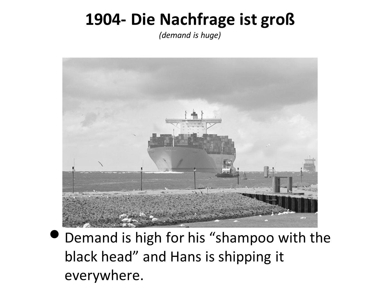 1904- Die Nachfrage ist groß (demand is huge)