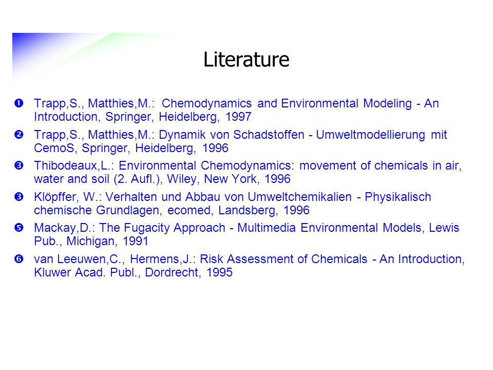 Literature Trapp,S., Matthies,M.: Chemodynamics and Environmental Modeling - An Introduction, Springer, Heidelberg, 1997.