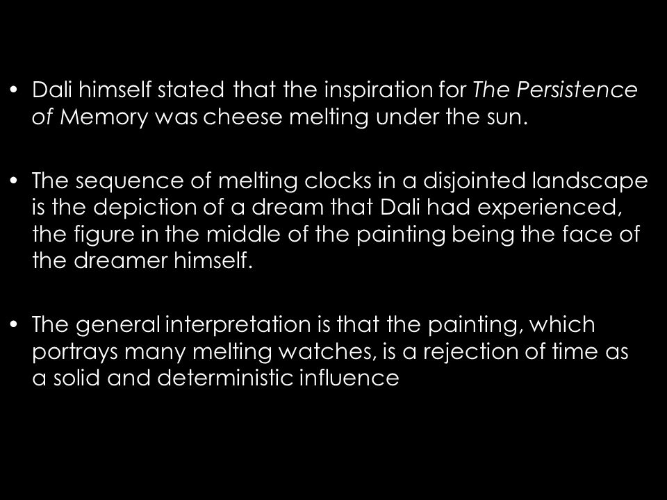 an interpretation of salvador dalis persistence of memory The persistence of memory (1931) this iconic and much-reproduced painting depicts the fluidity of time as a series of melting watches, their forms described by dalí as inspired by a surrealist perception of camembert cheese melting in the sun the distinction between hard and soft objects highlights dalí's desire to flip.