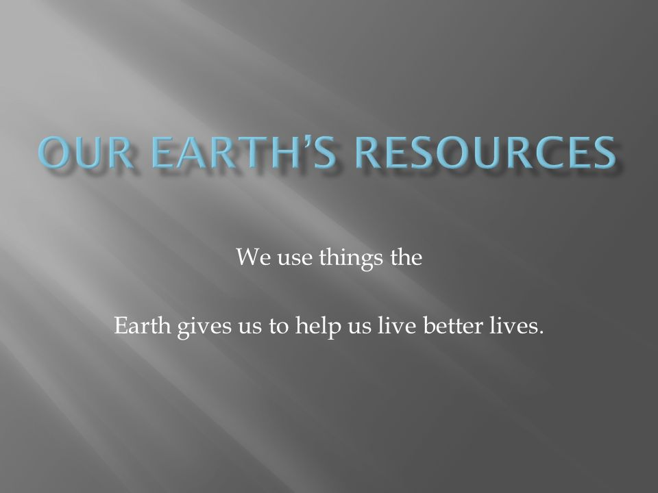 We use things the Earth gives us to help us live better lives.
