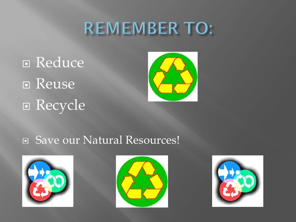 REMEMBER TO: Reduce Reuse Recycle Save our Natural Resources!