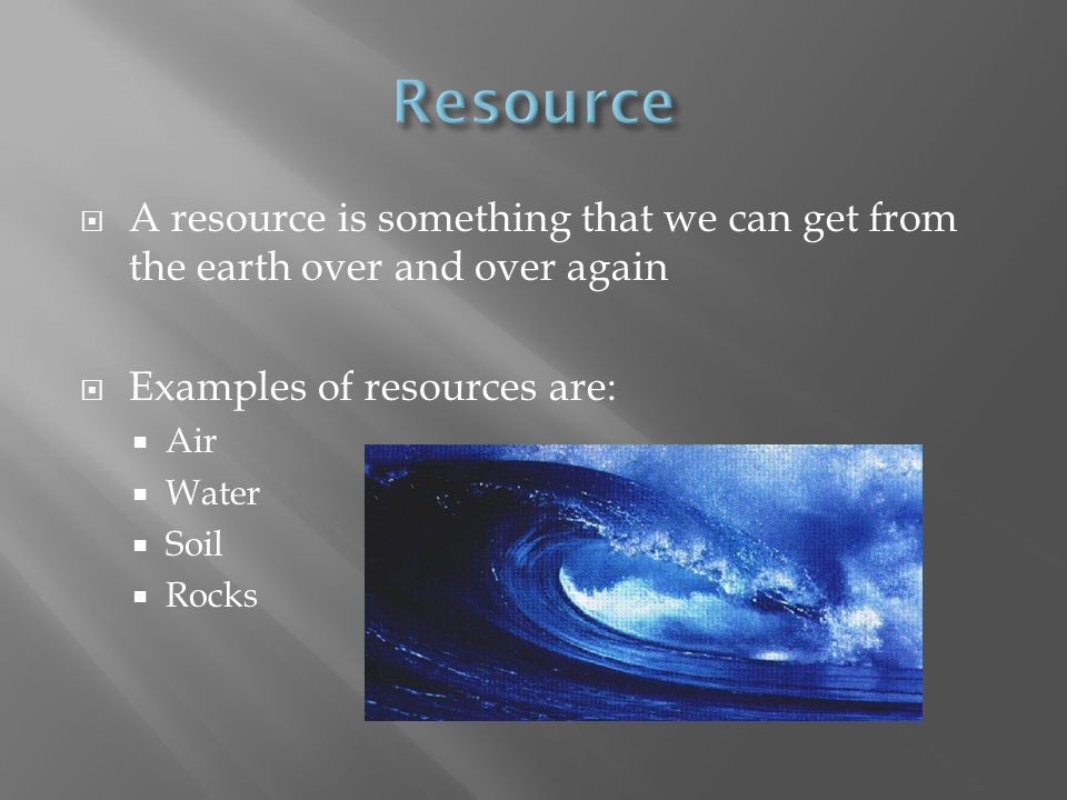 Resource A resource is something that we can get from the earth over and over again. Examples of resources are: