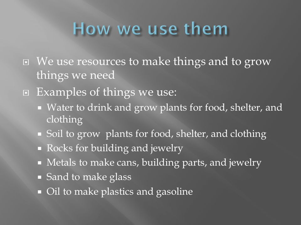 How we use them We use resources to make things and to grow things we need. Examples of things we use: