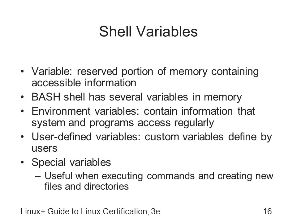 Shell Variables Variable: reserved portion of memory containing accessible information. BASH shell has several variables in memory.