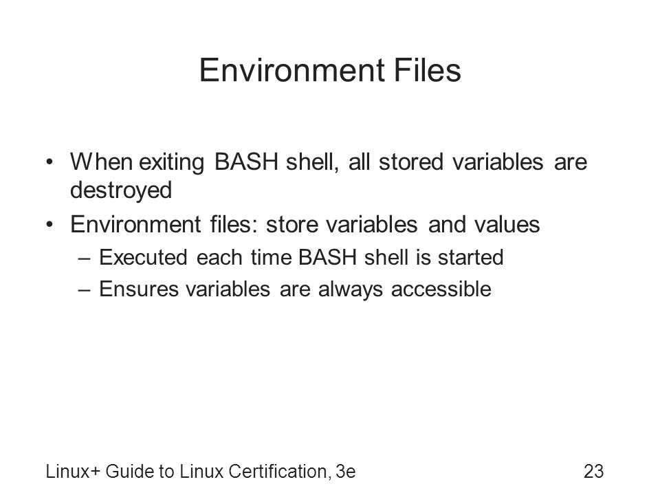Environment Files When exiting BASH shell, all stored variables are destroyed. Environment files: store variables and values.