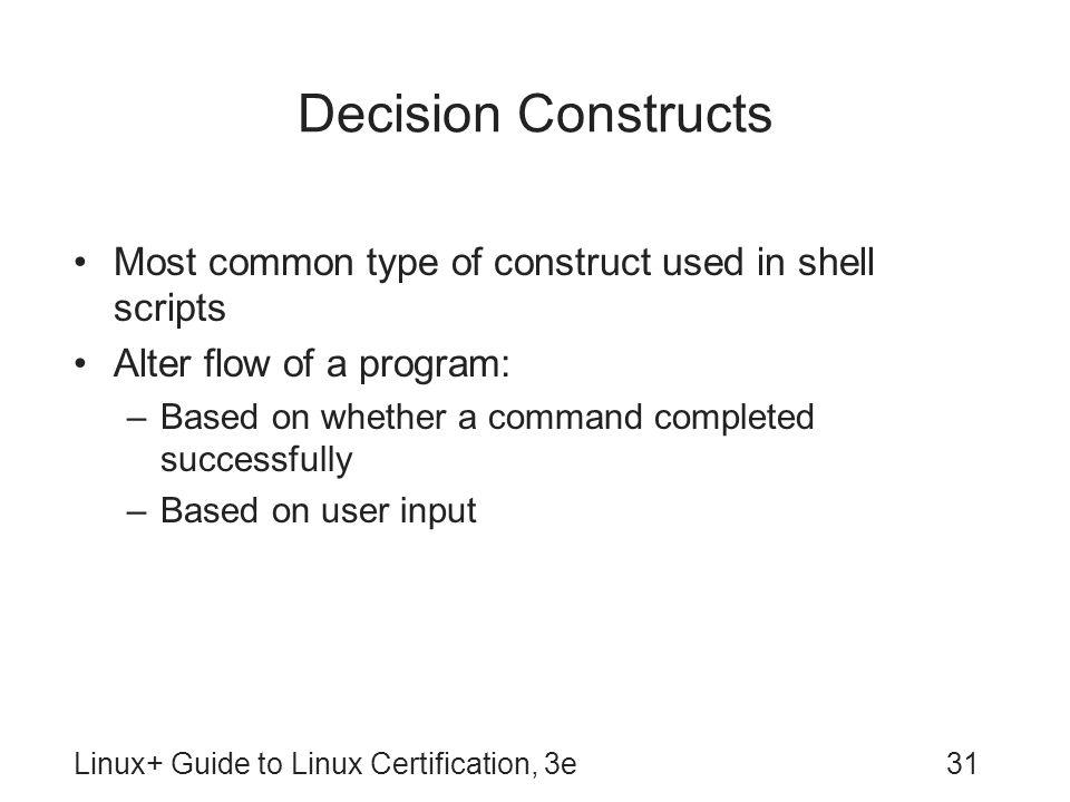 Decision Constructs Most common type of construct used in shell scripts. Alter flow of a program: Based on whether a command completed successfully.