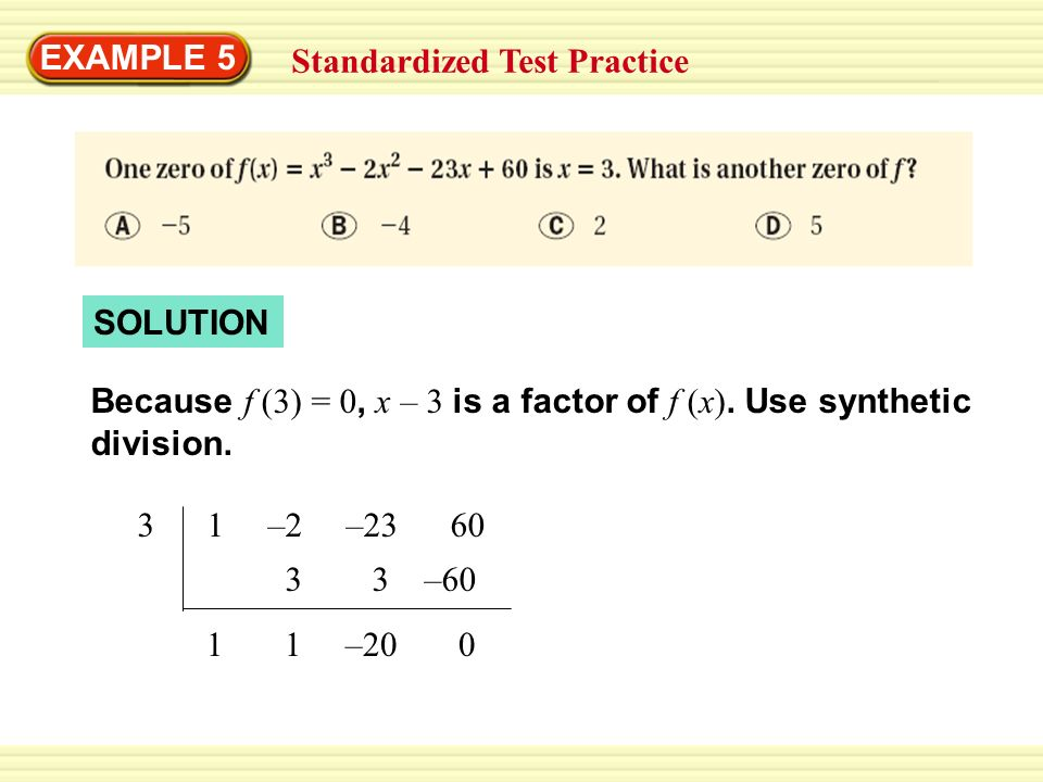 EXAMPLE 5 Standardized Test Practice. SOLUTION. Because f (3) = 0, x – 3 is a factor of f (x). Use synthetic division.
