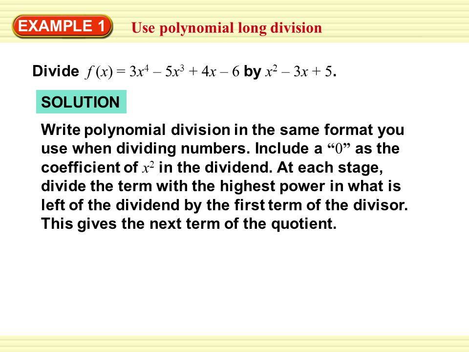 EXAMPLE 1 Use polynomial long division. Divide f (x) = 3x4 – 5x3 + 4x – 6 by x2 – 3x + 5. SOLUTION.