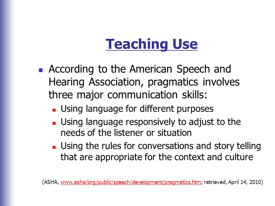 Teaching Use According to the American Speech and Hearing Association, pragmatics involves three major communication skills:
