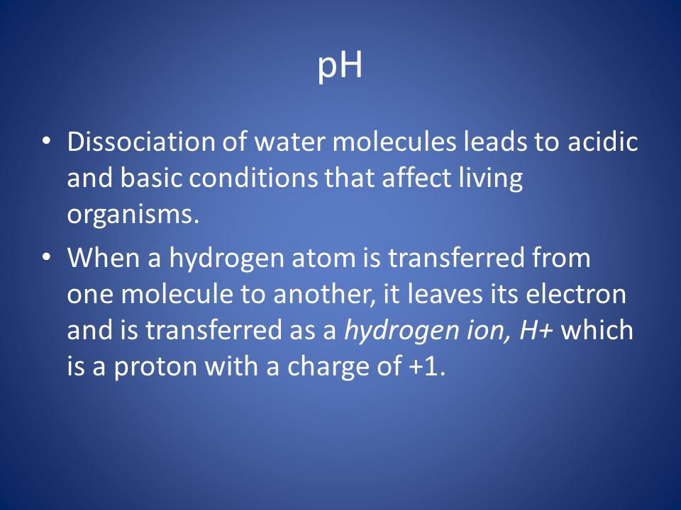 pH Dissociation of water molecules leads to acidic and basic conditions that affect living organisms.