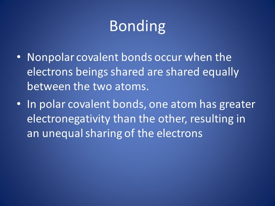 Bonding Nonpolar covalent bonds occur when the electrons beings shared are shared equally between the two atoms.