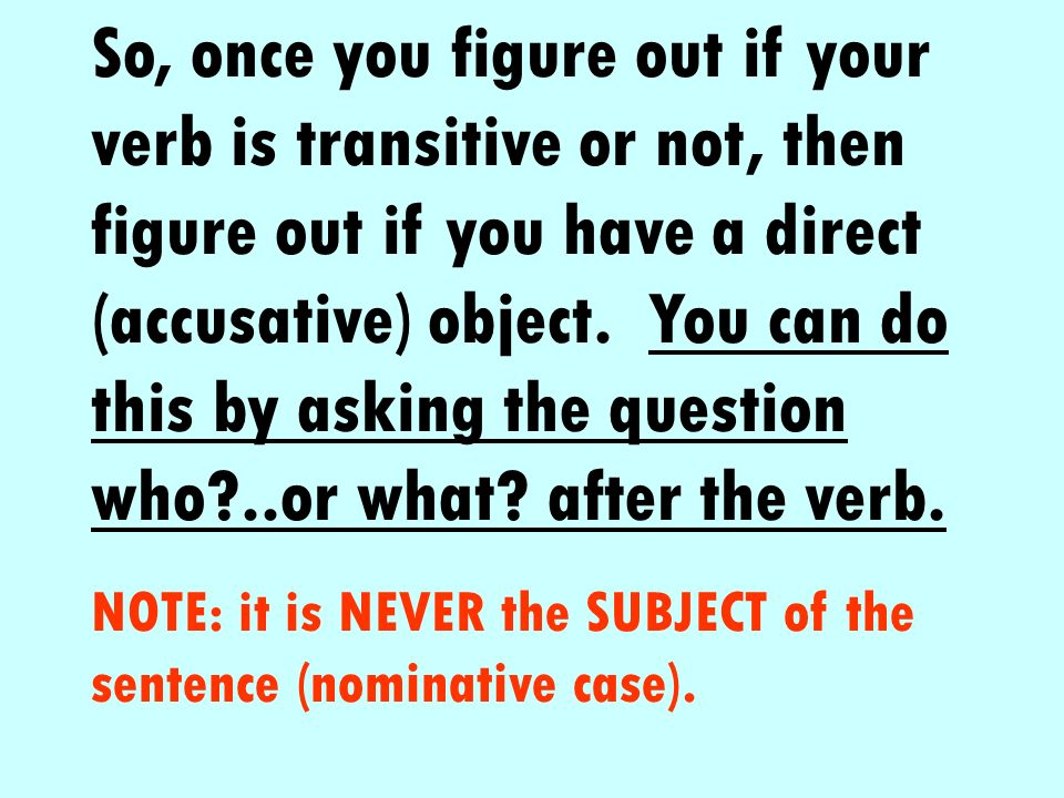 So, once you figure out if your verb is transitive or not, then figure out if you have a direct (accusative) object. You can do this by asking the question who ..or what after the verb.