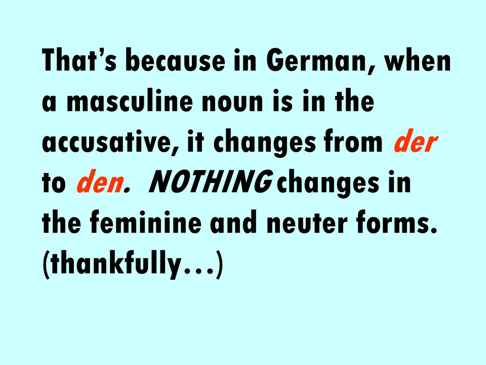 That's because in German, when a masculine noun is in the accusative, it changes from der to den.