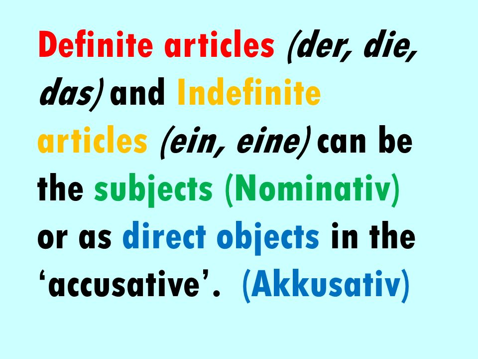 Definite articles (der, die, das) and Indefinite articles (ein, eine) can be the subjects (Nominativ) or as direct objects in the 'accusative'.